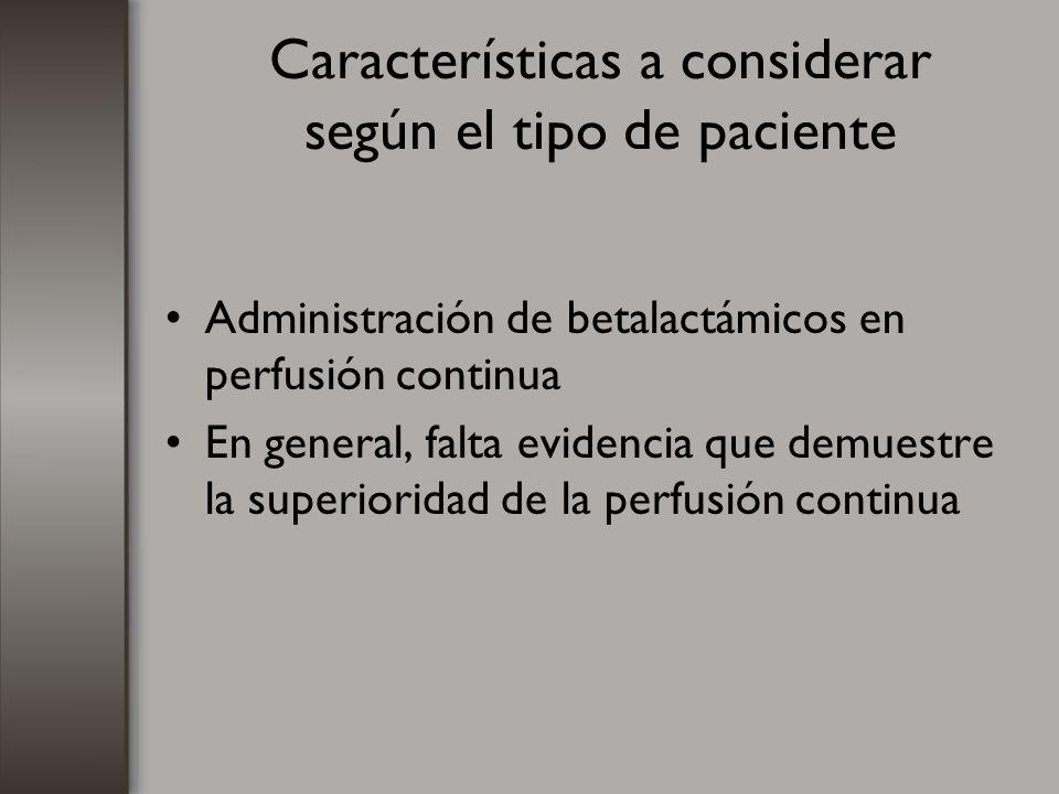 Características a considerar según el tipo de paciente Administración de betalactámicos en perfusión continua En general, falta evidencia que demuestr