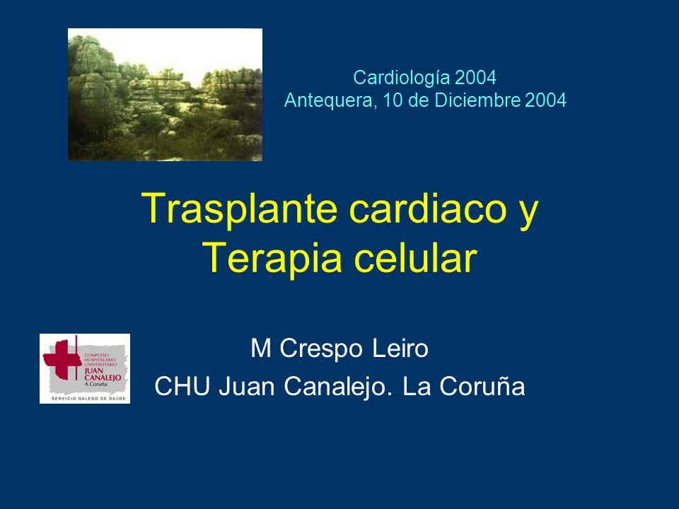 Trasplante cardiaco y Terapia celular M Crespo Leiro CHU Juan Canalejo. La Coruña Cardiología 2004 Antequera, 10 de Diciembre 2004