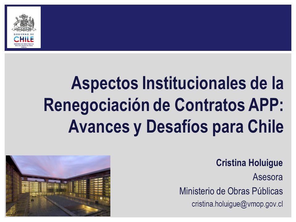 Aspectos Institucionales de la Renegociación de Contratos APP: Avances y Desafíos para Chile Cristina Holuigue Asesora Ministerio de Obras Públicas cr