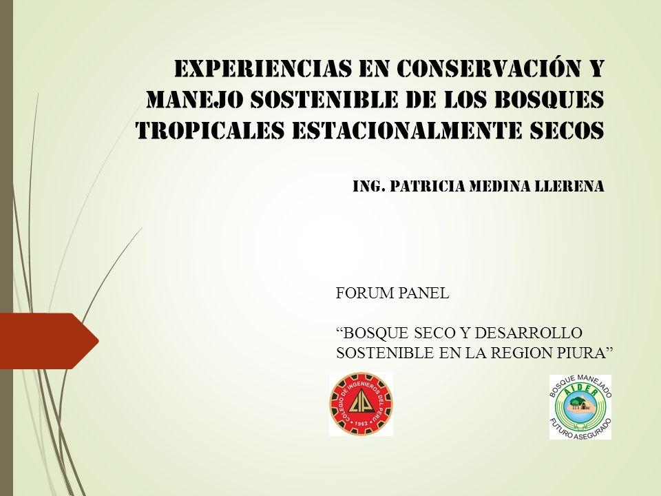 FORUM PANEL BOSQUE SECO Y DESARROLLO SOSTENIBLE EN LA REGION PIURA Experiencias en Conservación y manejo sostenible de los bosques tropicales estacionalmente secos Ing.