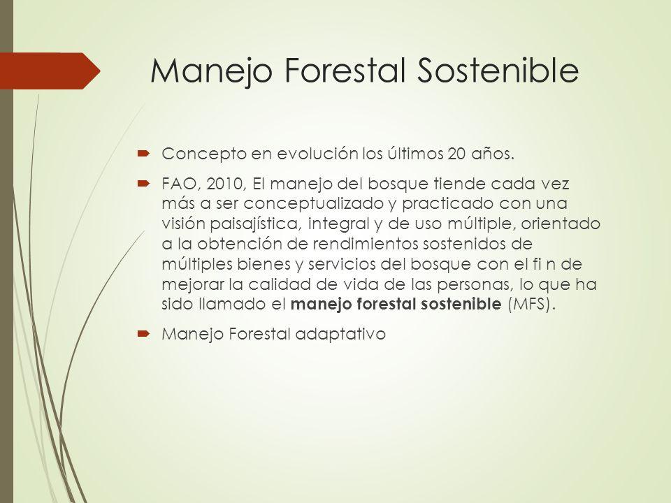 Manejo Forestal Sostenible Concepto en evolución los últimos 20 años. FAO, 2010, El manejo del bosque tiende cada vez más a ser conceptualizado y prac