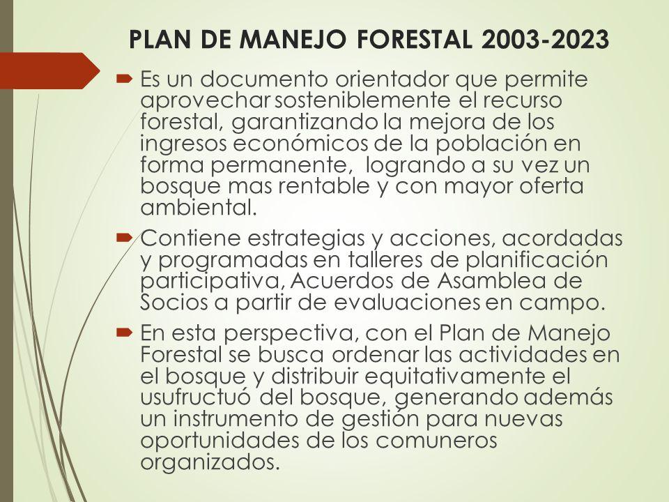 PLAN DE MANEJO FORESTAL 2003-2023 Es un documento orientador que permite aprovechar sosteniblemente el recurso forestal, garantizando la mejora de los ingresos económicos de la población en forma permanente, logrando a su vez un bosque mas rentable y con mayor oferta ambiental.
