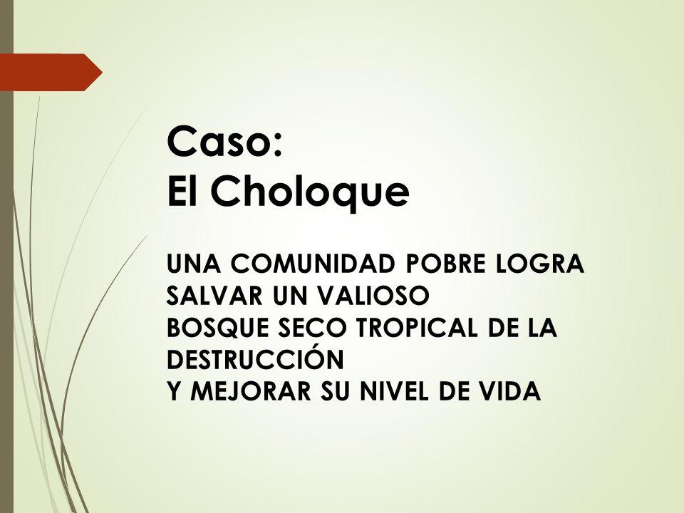 Caso: El Choloque UNA COMUNIDAD POBRE LOGRA SALVAR UN VALIOSO BOSQUE SECO TROPICAL DE LA DESTRUCCIÓN Y MEJORAR SU NIVEL DE VIDA