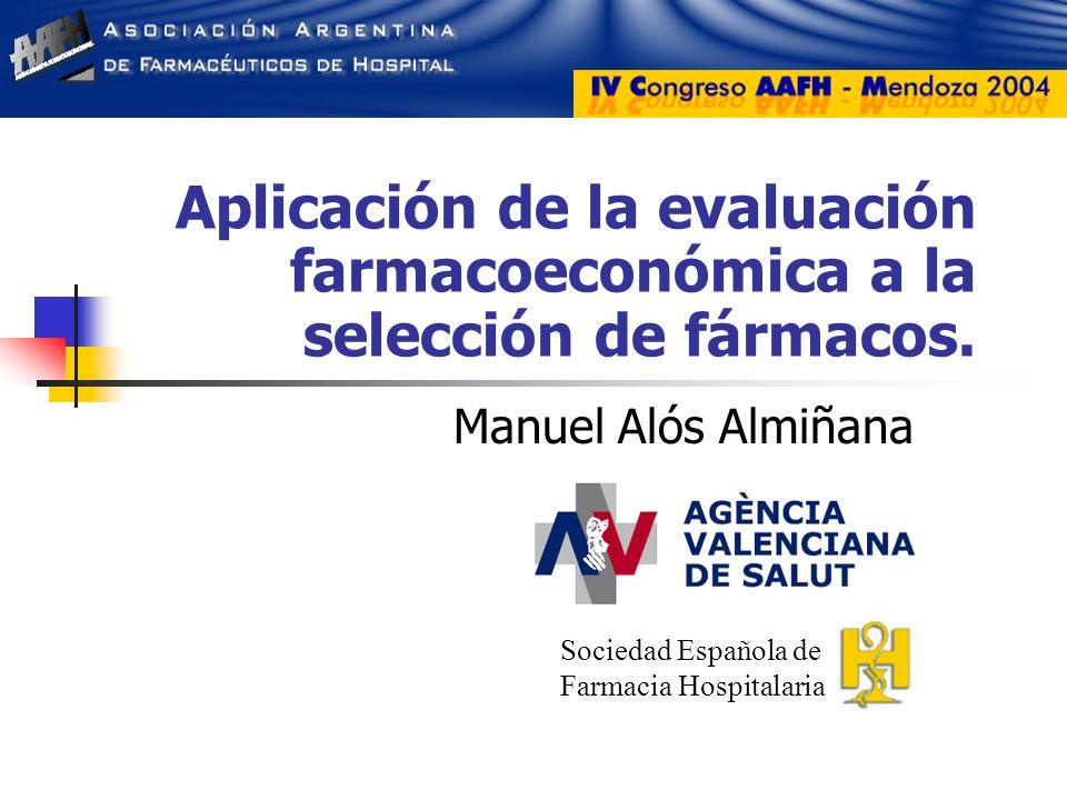 Aplicación de la evaluación farmacoeconómica a la selección de fármacos. Manuel Alós Almiñana Sociedad Española de Farmacia Hospitalaria