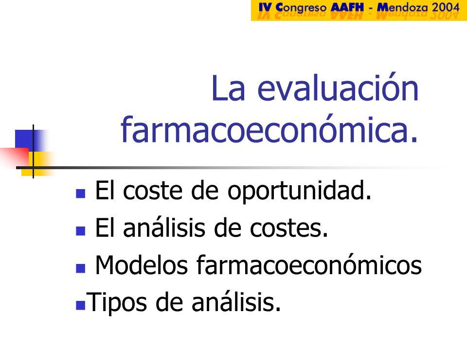 La evaluación farmacoeconómica. El coste de oportunidad. El análisis de costes. Modelos farmacoeconómicos Tipos de análisis.