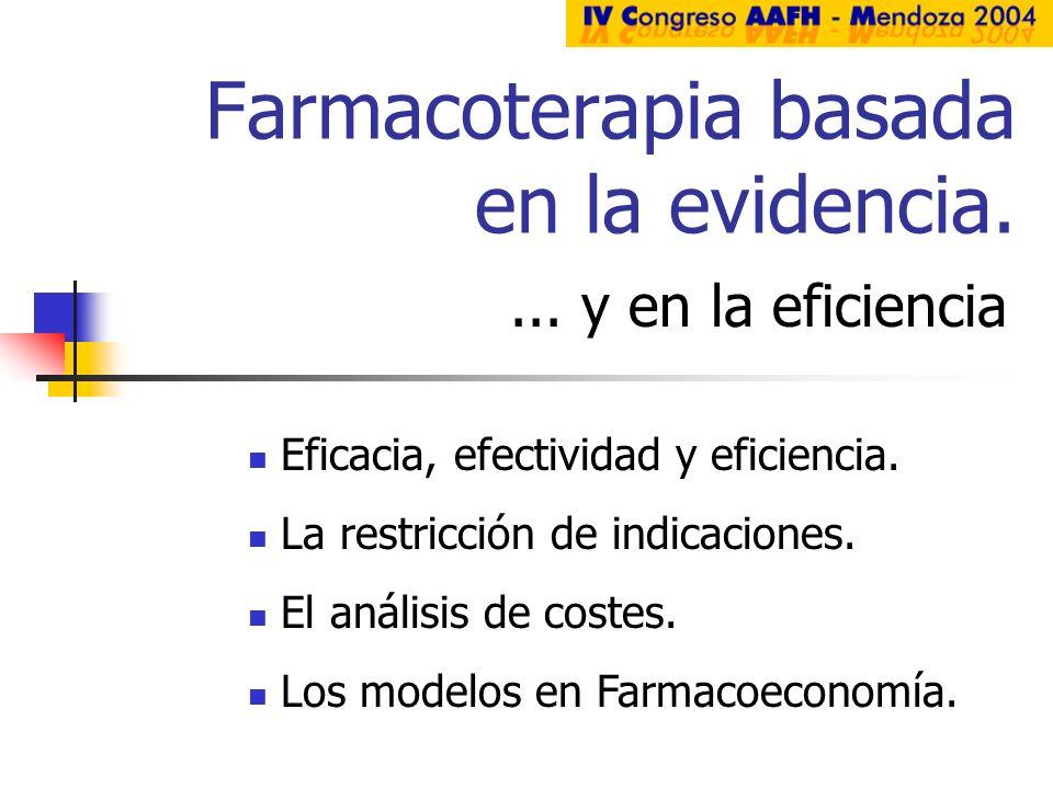 Farmacoterapia basada en la evidencia.... y en la eficiencia Eficacia, efectividad y eficiencia. La restricción de indicaciones. El análisis de costes