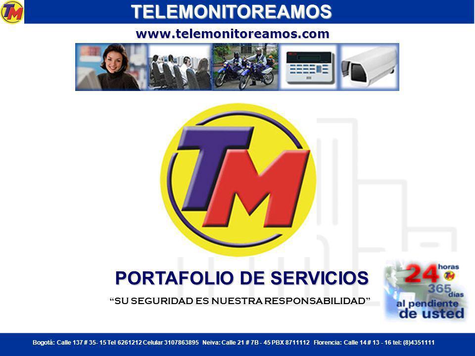 Bogotá: Calle 137 # 35- 15 Tel 6261212 Celular 3107863895 Neiva: Calle 21 # 7B - 45 PBX 8711112 Florencia: Calle 14 # 13 - 16 tel: (8)4351111 PORTAFOLIO DE SERVICIOS TELEMONITOREAMOS SU SEGURIDAD ES NUESTRA RESPONSABILIDAD www.telemonitoreamos.com