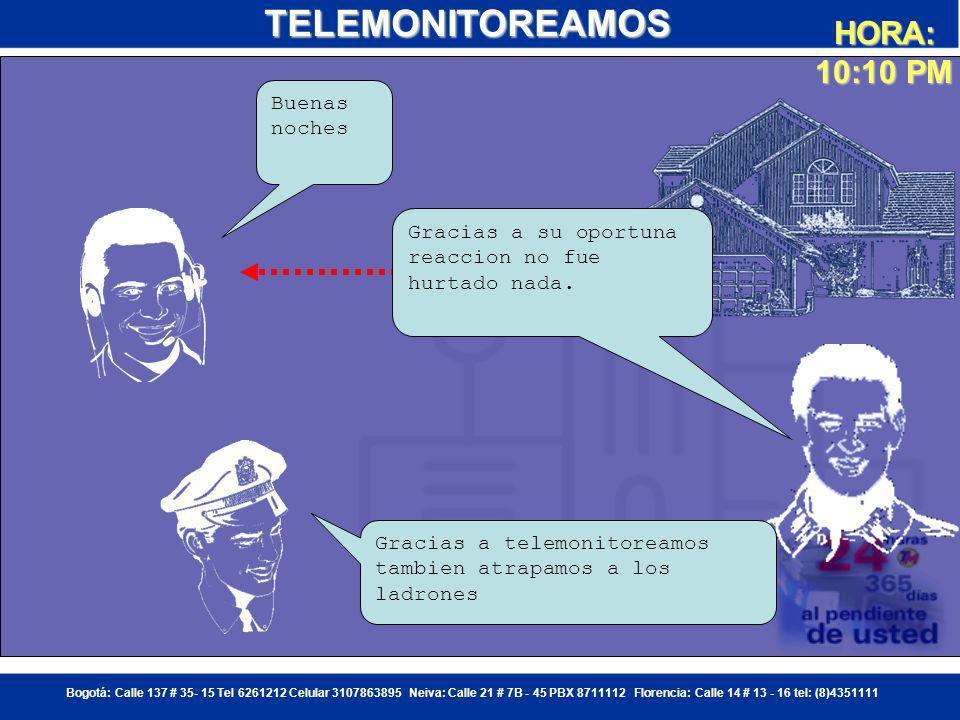 Bogotá: Calle 137 # 35- 15 Tel 6261212 Celular 3107863895 Neiva: Calle 21 # 7B - 45 PBX 8711112 Florencia: Calle 14 # 13 - 16 tel: (8)4351111 Alguien esta tratando de ingresar a la casa de la familia Sanchez, solicito verificacion Central de Monitoreo TELEMONITOREAMOS ESTE ES UN CASO SE INTENTO DE ROBO A VIVIENDA, SOLICITO POR FAVOR PATRULLA A LA POLICA NACIONAL RECIBIDO, ENVIAREMOS LA PATRULLA 311 RECIBIDO, BASE HORA: 10:05 PM