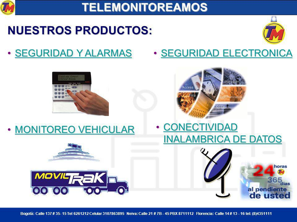 Bogotá: Calle 137 # 35- 15 Tel 6261212 Celular 3107863895 Neiva: Calle 21 # 7B - 45 PBX 8711112 Florencia: Calle 14 # 13 - 16 tel: (8)4351111 NUESTROS PRODUCTOS: SEGURIDAD Y ALARMASSEGURIDAD Y ALARMASSEGURIDAD Y ALARMASSEGURIDAD Y ALARMAS SEGURIDAD ELECTRONICASEGURIDAD ELECTRONICASEGURIDAD ELECTRONICASEGURIDAD ELECTRONICA MONITOREO VEHICULARMONITOREO VEHICULARMONITOREO VEHICULARMONITOREO VEHICULAR CONECTIVIDAD INALAMBRICA DE DATOSCONECTIVIDAD INALAMBRICA DE DATOSCONECTIVIDAD INALAMBRICA DE DATOSCONECTIVIDAD INALAMBRICA DE DATOSTELEMONITOREAMOS