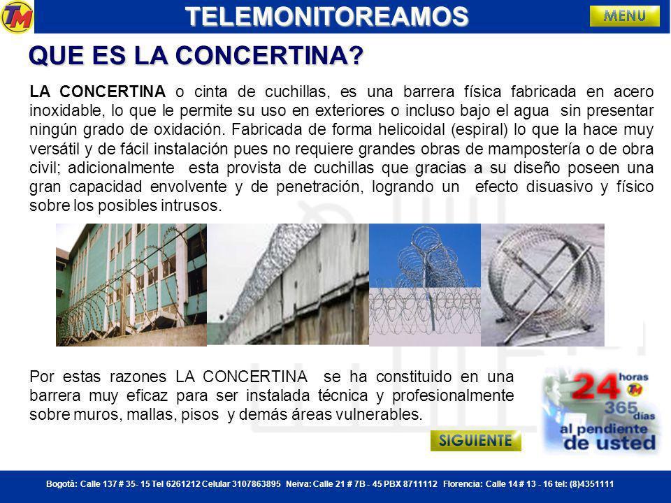 Bogotá: Calle 137 # 35- 15 Tel 6261212 Celular 3107863895 Neiva: Calle 21 # 7B - 45 PBX 8711112 Florencia: Calle 14 # 13 - 16 tel: (8)4351111 CONCERTINA:TELEMONITOREAMOS Presentamos a ustedes la línea de protección perimetral a través de concertina metálica con procesos de fabricación nacional, lo que nos permiten trasladar las ventajas de la economía en mano de obra, directamente sobre los precios que ofrecemos manteniendo un alto estándar de calidad.