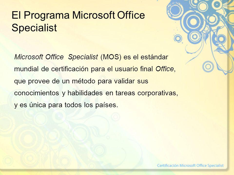 El Programa Microsoft Office Specialist Microsoft Office Specialist (MOS) es el estándar mundial de certificación para el usuario final Office, que provee de un método para validar sus conocimientos y habilidades en tareas corporativas, y es única para todos los países.