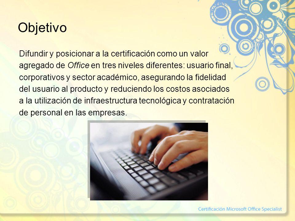Objetivo Difundir y posicionar a la certificación como un valor agregado de Office en tres niveles diferentes: usuario final, corporativos y sector académico, asegurando la fidelidad del usuario al producto y reduciendo los costos asociados a la utilización de infraestructura tecnológica y contratación de personal en las empresas.