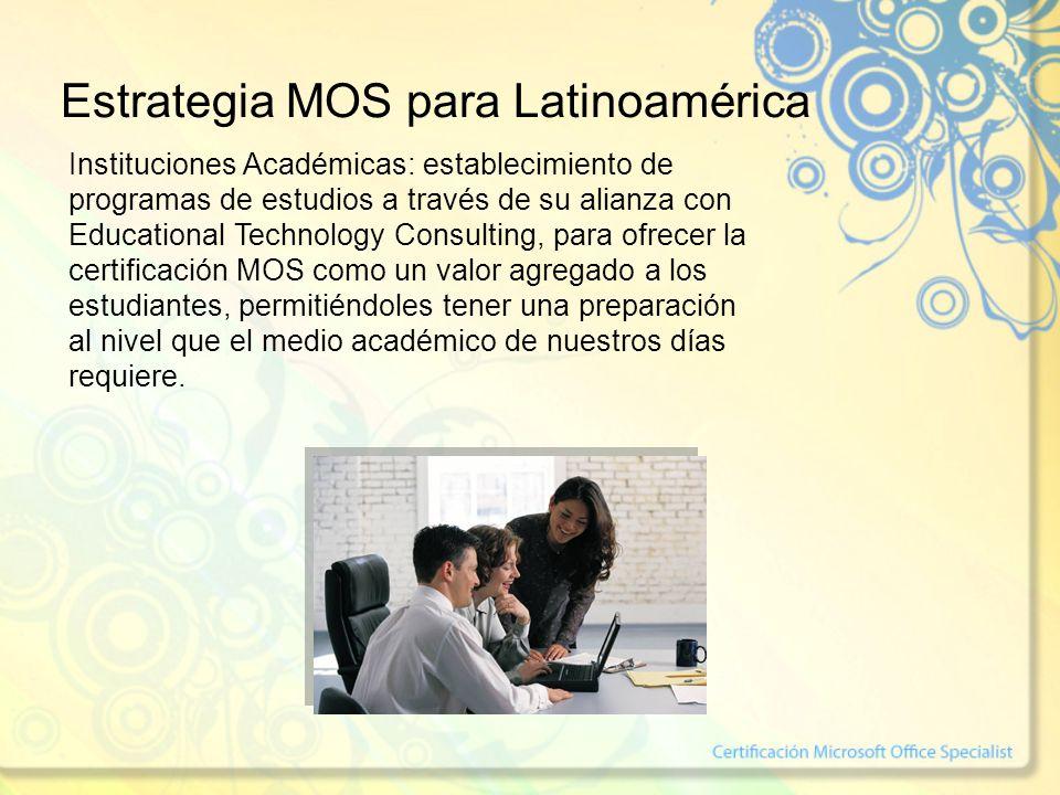 Estrategia MOS para Latinoamérica Instituciones Académicas: establecimiento de programas de estudios a través de su alianza con Educational Technology Consulting, para ofrecer la certificación MOS como un valor agregado a los estudiantes, permitiéndoles tener una preparación al nivel que el medio académico de nuestros días requiere.