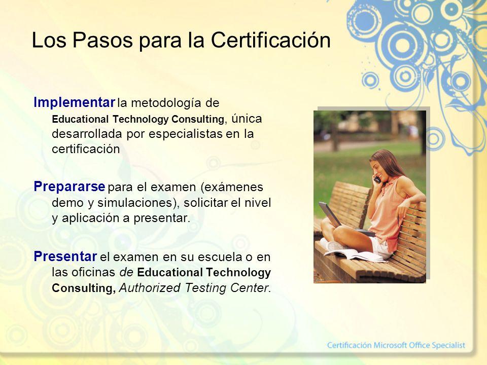 Los Pasos para la Certificación Implementar la metodología de Educational Technology Consulting, única desarrollada por especialistas en la certificación Prepararse para el examen (exámenes demo y simulaciones), solicitar el nivel y aplicación a presentar.