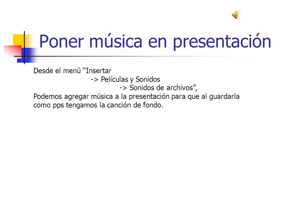 Poner música en presentación Desde el menú Insertar -> Películas y Sonidos -> Sonidos de archivos, Podemos agregar música a la presentación para que al guardarla como pps tengamos la canción de fondo.
