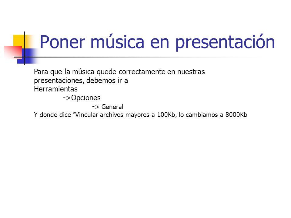 Poner música en presentación Para que la música quede correctamente en nuestras presentaciones, debemos ir a Herramientas ->Opciones - > General Y donde dice Vincular archivos mayores a 100Kb, lo cambiamos a 8000Kb