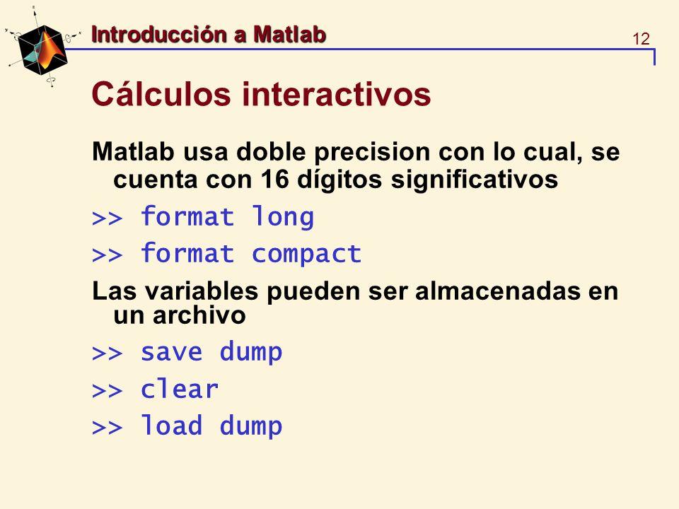 12 Introducción a Matlab Cálculos interactivos Matlab usa doble precision con lo cual, se cuenta con 16 dígitos significativos >> format long >> forma