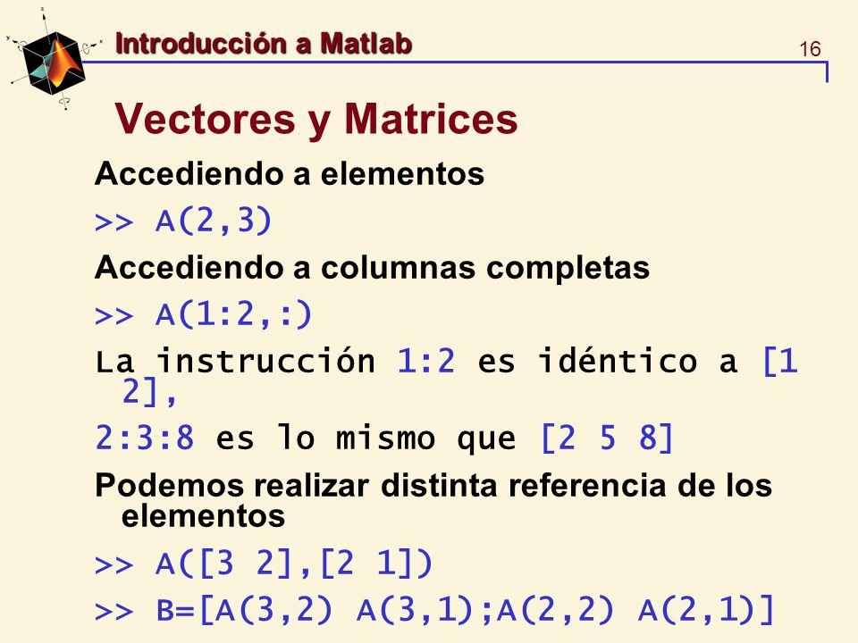 16 Introducción a Matlab Vectores y Matrices Accediendo a elementos >> A(2,3) Accediendo a columnas completas >> A(1:2,:) La instrucción 1:2 es idénti