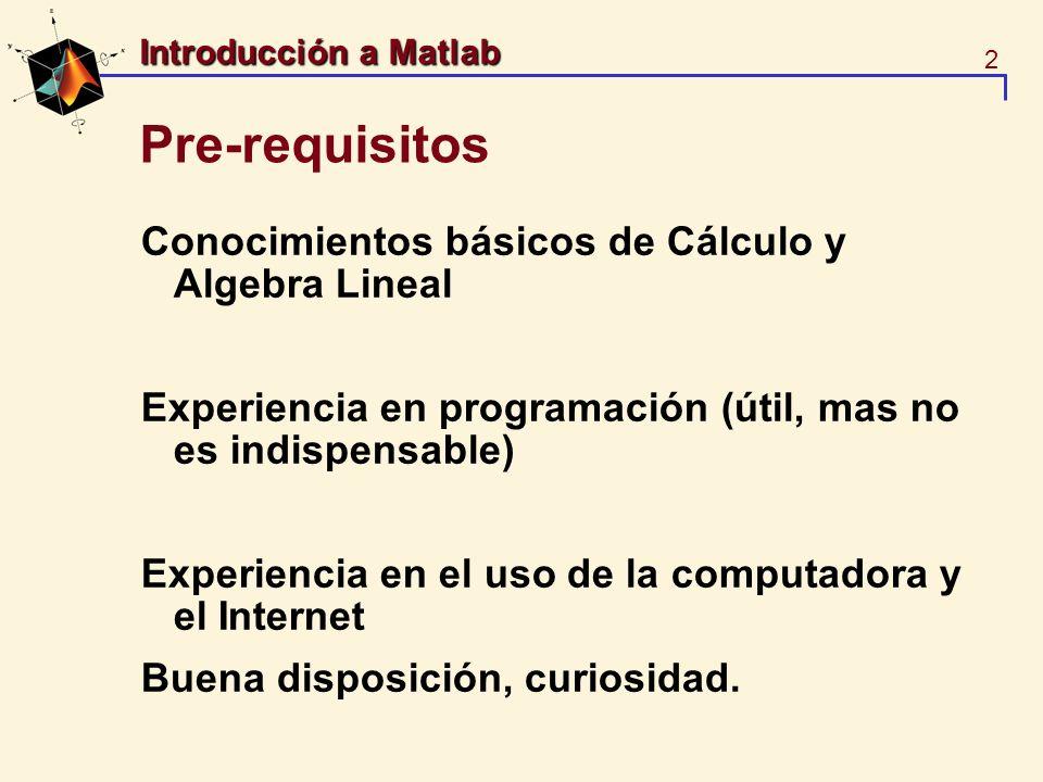 2 Introducción a Matlab Pre-requisitos Conocimientos básicos de Cálculo y Algebra Lineal Experiencia en programación (útil, mas no es indispensable) E