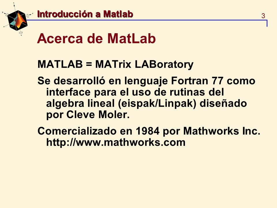 3 Introducción a Matlab Acerca de MatLab MATLAB = MATrix LABoratory Se desarrolló en lenguaje Fortran 77 como interface para el uso de rutinas del alg