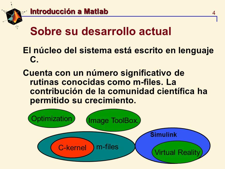 4 Introducción a Matlab Sobre su desarrollo actual El núcleo del sistema está escrito en lenguaje C. Cuenta con un número significativo de rutinas con