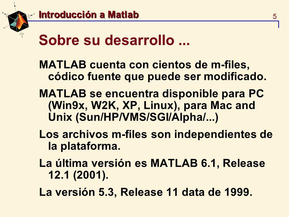 5 Introducción a Matlab Sobre su desarrollo... MATLAB cuenta con cientos de m-files, códico fuente que puede ser modificado. MATLAB se encuentra dispo