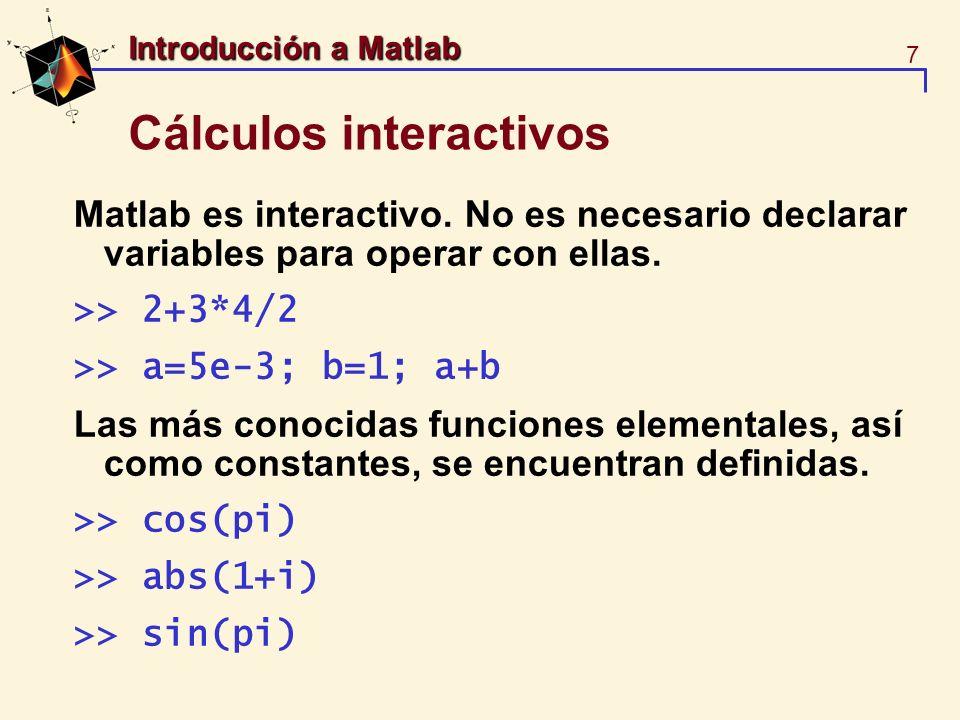 7 Introducción a Matlab Cálculos interactivos Matlab es interactivo. No es necesario declarar variables para operar con ellas. >> 2+3*4/2 >> a=5e-3; b