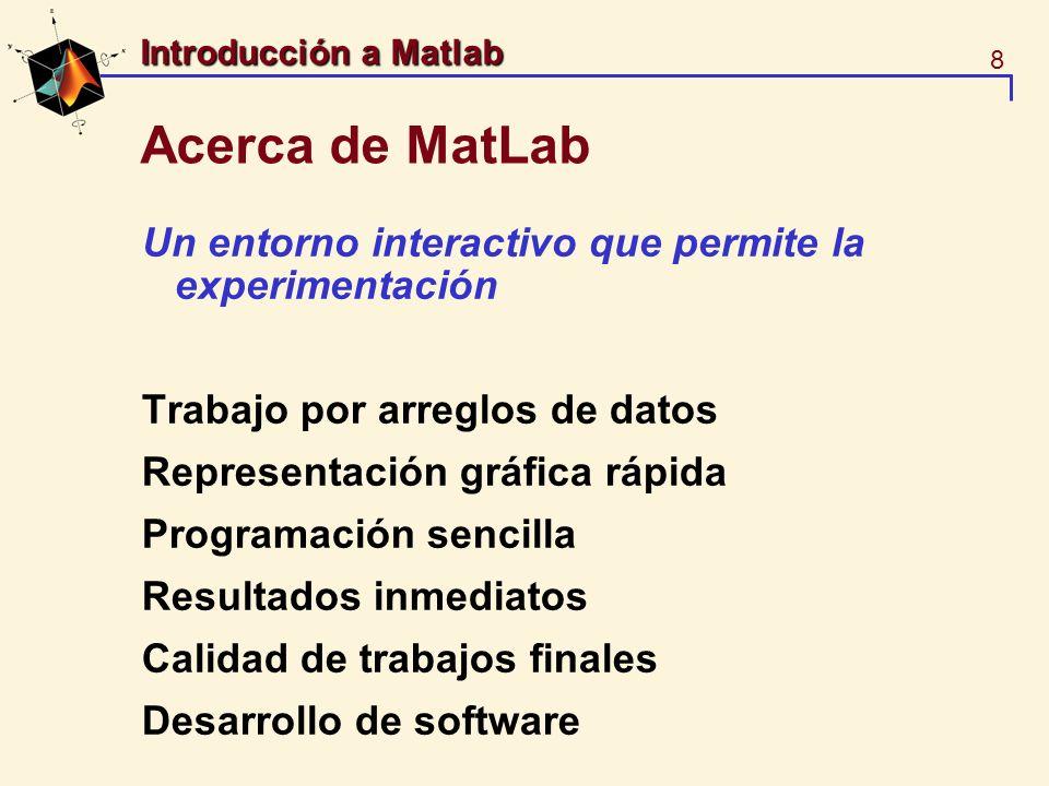 8 Introducción a Matlab Acerca de MatLab Un entorno interactivo que permite la experimentación Trabajo por arreglos de datos Representación gráfica rá