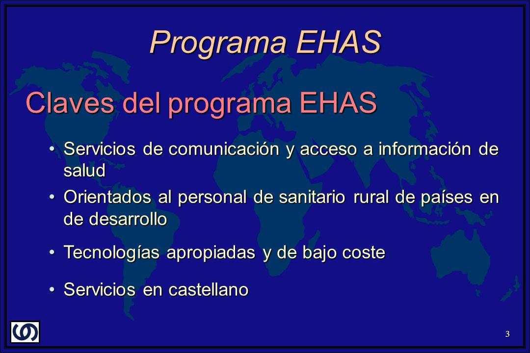 3 Programa EHAS Claves del programa EHAS Servicios de comunicación y acceso a información de saludServicios de comunicación y acceso a información de salud Orientados al personal de sanitario rural de países en de desarrolloOrientados al personal de sanitario rural de países en de desarrollo Tecnologías apropiadas y de bajo costeTecnologías apropiadas y de bajo coste Servicios en castellanoServicios en castellano
