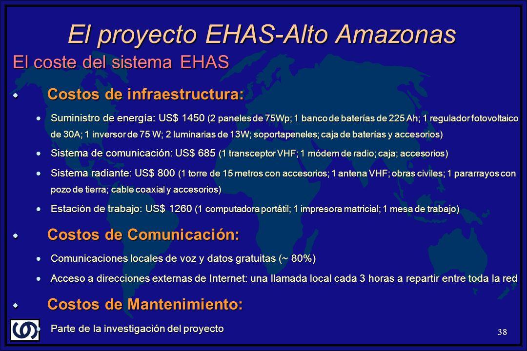 38 El coste del sistema EHAS Costos de infraestructura: Costos de infraestructura: Suministro de energía: US$ 1450 (2 paneles de 75Wp; 1 banco de baterías de 225 Ah; 1 regulador fotovoltaico de 30A; 1 inversor de 75 W; 2 luminarias de 13W; soportapeneles; caja de baterías y accesorios) Suministro de energía: US$ 1450 (2 paneles de 75Wp; 1 banco de baterías de 225 Ah; 1 regulador fotovoltaico de 30A; 1 inversor de 75 W; 2 luminarias de 13W; soportapeneles; caja de baterías y accesorios) Sistema de comunicación: US$ 685 (1 transceptor VHF; 1 módem de radio; caja; accesorios) Sistema de comunicación: US$ 685 (1 transceptor VHF; 1 módem de radio; caja; accesorios) Sistema radiante: US$ 800 (1 torre de 15 metros con accesorios; 1 antena VHF; obras civiles; 1 pararrayos con pozo de tierra; cable coaxial y accesorios) Sistema radiante: US$ 800 (1 torre de 15 metros con accesorios; 1 antena VHF; obras civiles; 1 pararrayos con pozo de tierra; cable coaxial y accesorios) Estación de trabajo: US$ 1260 (1 computadora portátil; 1 impresora matricial; 1 mesa de trabajo) Estación de trabajo: US$ 1260 (1 computadora portátil; 1 impresora matricial; 1 mesa de trabajo) Costos de Comunicación: Costos de Comunicación: Comunicaciones locales de voz y datos gratuitas (~ 80%) Comunicaciones locales de voz y datos gratuitas (~ 80%) Acceso a direcciones externas de Internet: una llamada local cada 3 horas a repartir entre toda la red Acceso a direcciones externas de Internet: una llamada local cada 3 horas a repartir entre toda la red Costos de Mantenimiento: Costos de Mantenimiento: Parte de la investigación del proyecto Parte de la investigación del proyecto