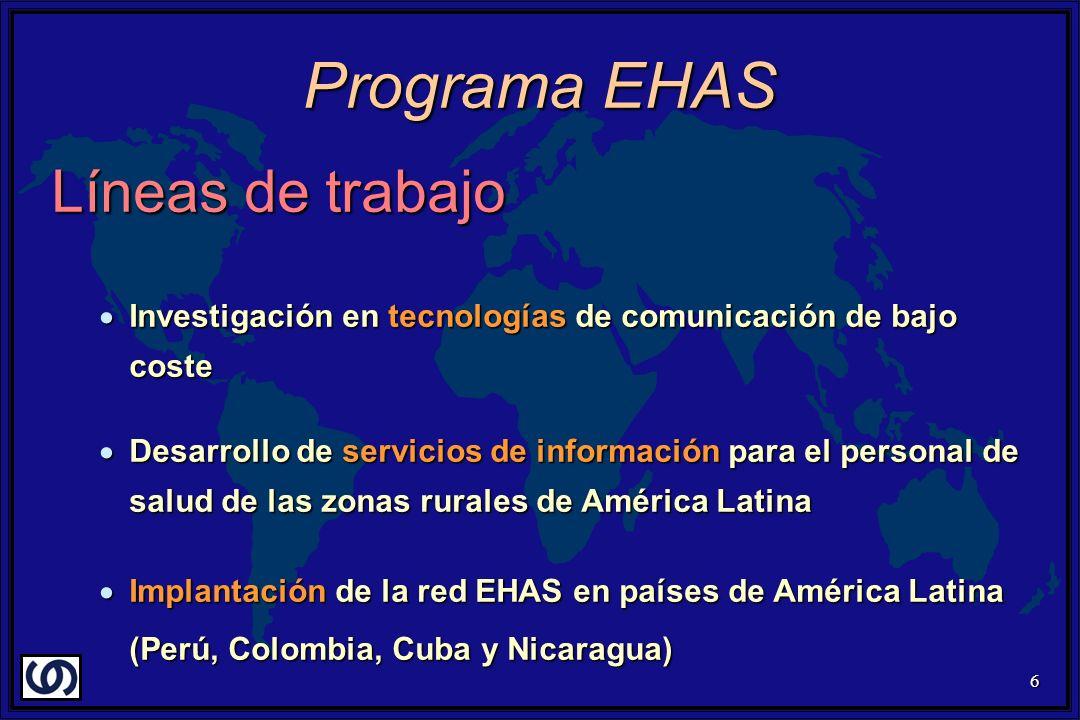 6 Líneas de trabajo Investigación en tecnologías de comunicación de bajo coste Investigación en tecnologías de comunicación de bajo coste Desarrollo de servicios de información para el personal de salud de las zonas rurales de América Latina Desarrollo de servicios de información para el personal de salud de las zonas rurales de América Latina Implantación de la red EHAS en países de América Latina (Perú, Colombia, Cuba y Nicaragua) Implantación de la red EHAS en países de América Latina (Perú, Colombia, Cuba y Nicaragua) Programa EHAS