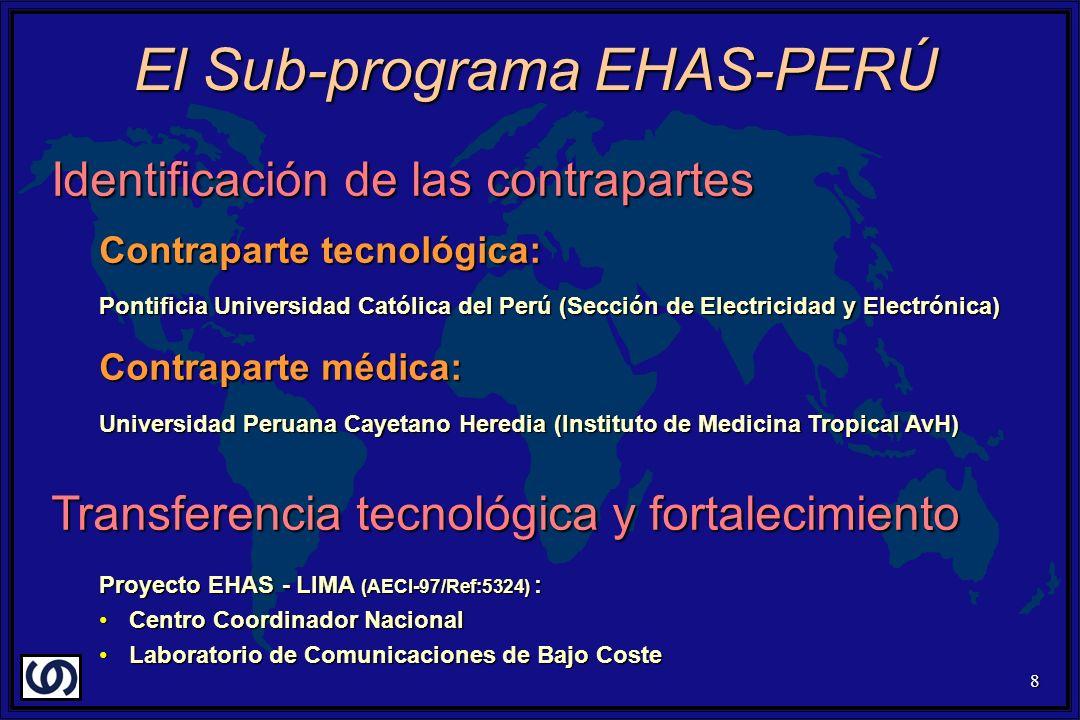 8 Identificación de las contrapartes Contraparte tecnológica: Pontificia Universidad Católica del Perú (Sección de Electricidad y Electrónica) Contraparte médica: Universidad Peruana Cayetano Heredia (Instituto de Medicina Tropical AvH) Transferencia tecnológica y fortalecimiento Proyecto EHAS - LIMA (AECI-97/Ref:5324) : Centro Coordinador NacionalCentro Coordinador Nacional Laboratorio de Comunicaciones de Bajo CosteLaboratorio de Comunicaciones de Bajo Coste El Sub-programa EHAS-PERÚ