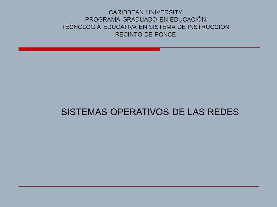 SISTEMAS OPERATIVOS DE LAS REDES CARIBBEAN UNIVERSITY PROGRAMA GRADUADO EN EDUCACIÓN TECNOLOGIA EDUCATIVA EN SISTEMA DE INSTRUCCIÓN RECINTO DE PONCE