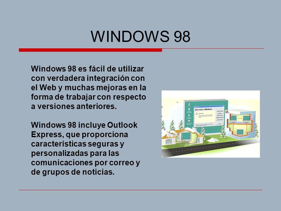 WINDOWS 98 Windows 98 es fácil de utilizar con verdadera integración con el Web y muchas mejoras en la forma de trabajar con respecto a versiones ante