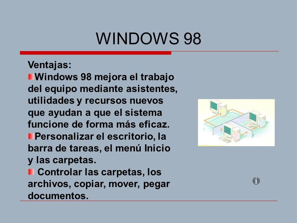 WINDOWS 98 Ventajas: Windows 98 mejora el trabajo del equipo mediante asistentes, utilidades y recursos nuevos que ayudan a que el sistema funcione de forma más eficaz.