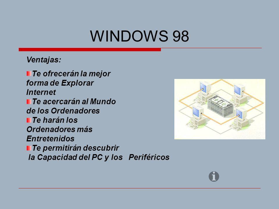 WINDOWS 98 Ventajas: Te ofrecerán la mejor forma de Explorar Internet Te acercarán al Mundo de los Ordenadores Te harán los Ordenadores más Entretenidos Te permitirán descubrir la Capacidad del PC y los Periféricos