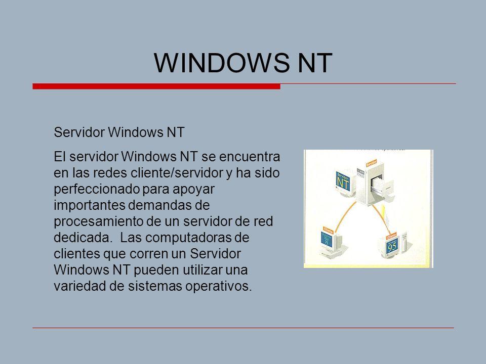 WINDOWS NT Servidor Windows NT El servidor Windows NT se encuentra en las redes cliente/servidor y ha sido perfeccionado para apoyar importantes demandas de procesamiento de un servidor de red dedicada.