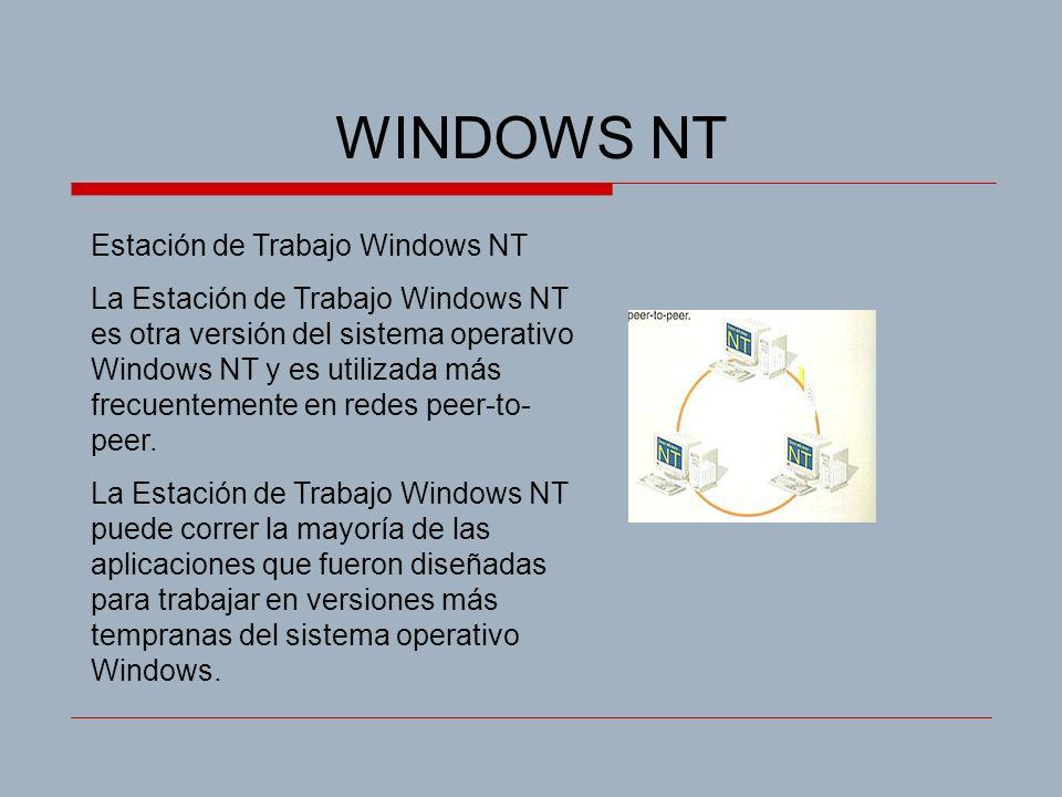 WINDOWS NT Estación de Trabajo Windows NT La Estación de Trabajo Windows NT es otra versión del sistema operativo Windows NT y es utilizada más frecuentemente en redes peer-to- peer.