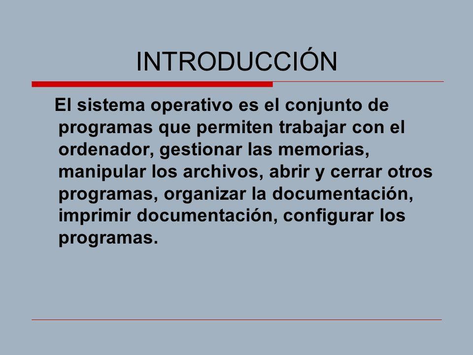 INTRODUCCIÓN El sistema operativo es el conjunto de programas que permiten trabajar con el ordenador, gestionar las memorias, manipular los archivos, abrir y cerrar otros programas, organizar la documentación, imprimir documentación, configurar los programas.