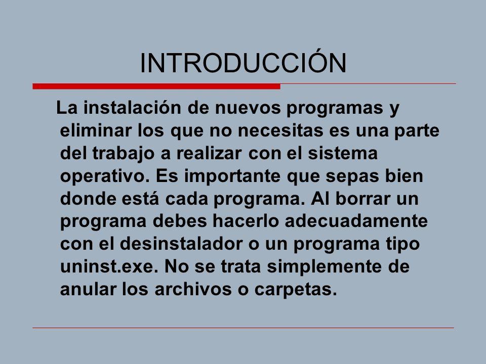 INTRODUCCIÓN La instalación de nuevos programas y eliminar los que no necesitas es una parte del trabajo a realizar con el sistema operativo. Es impor