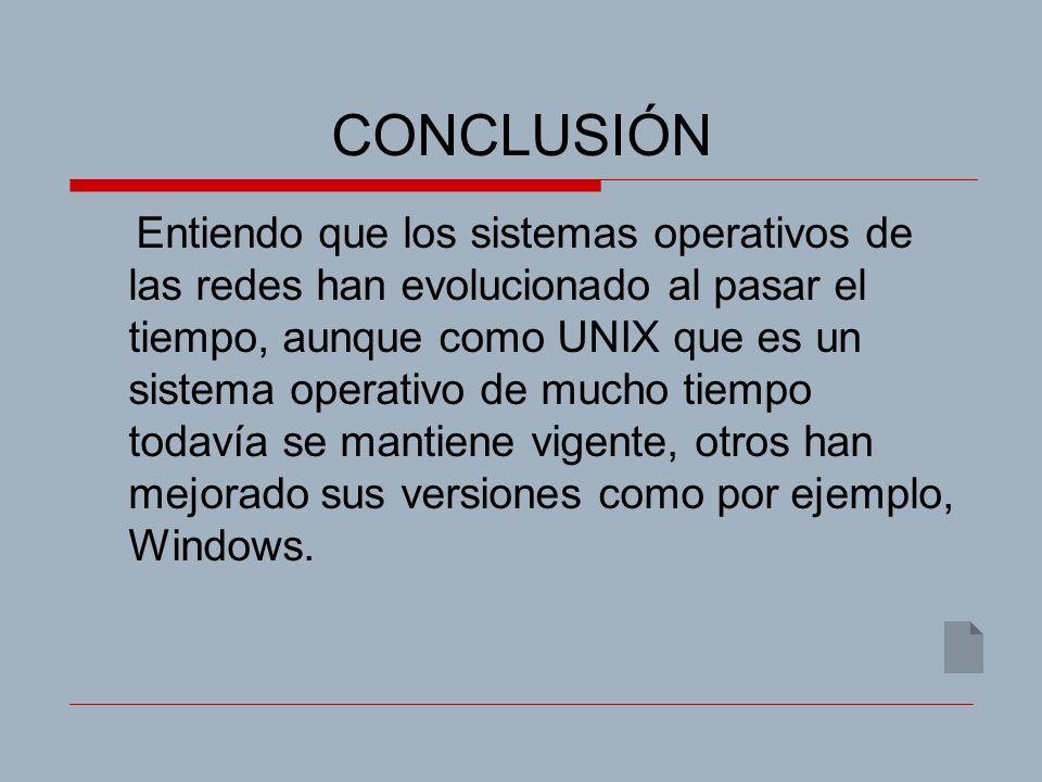 CONCLUSIÓN Entiendo que los sistemas operativos de las redes han evolucionado al pasar el tiempo, aunque como UNIX que es un sistema operativo de mucho tiempo todavía se mantiene vigente, otros han mejorado sus versiones como por ejemplo, Windows.