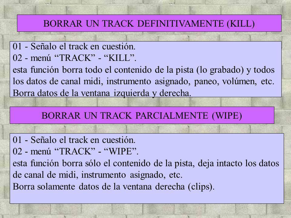 BORRAR UN TRACK DEFINITIVAMENTE (KILL) 01 - Señalo el track en cuestión. 02 - menú TRACK - KILL. esta función borra todo el contenido de la pista (lo