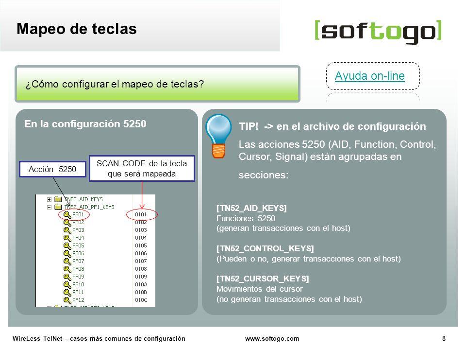 9WireLess TelNet – casos más comunes de configuración www.softogo.com Mapeo de teclas Precaución, no modificar la sección: [TN52_SIGNAL_KEYS] Envía señales especiales de diagnóstico al host Configuración avanzada Mapeo teclas a otras teclas Configuración (archivo de opciones 5250) [TN52_KEY_MAP] Permite mapear teclas en lugar de funciones 5250.