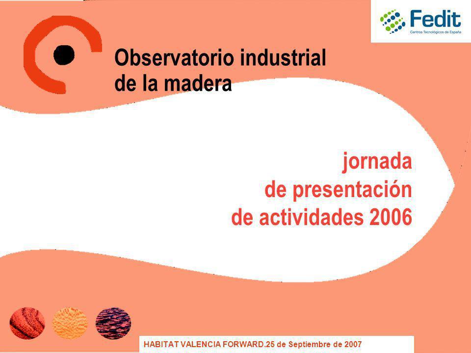 jornada de presentación de actividades 2006 HABITAT VALENCIA FORWARD.25 de Septiembre de 2007 Observatorio industrial de la madera