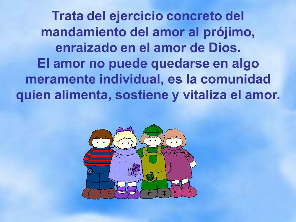 Trata del ejercicio concreto del mandamiento del amor al prójimo, enraizado en el amor de Dios.