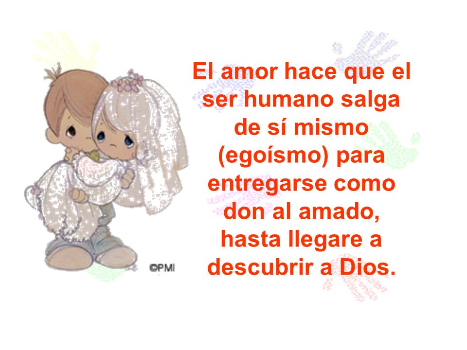 El amor hace que el ser humano salga de sí mismo (egoísmo) para entregarse como don al amado, hasta llegare a descubrir a Dios.