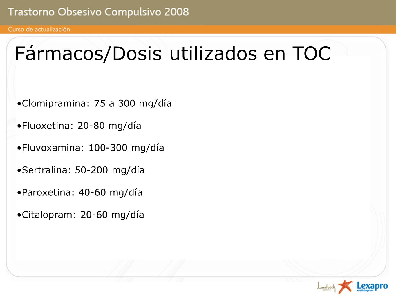 Fármacos/Dosis utilizados en TOC Clomipramina: 75 a 300 mg/día Fluoxetina: 20-80 mg/día Fluvoxamina: 100-300 mg/día Sertralina: 50-200 mg/día Paroxetina: 40-60 mg/día Citalopram: 20-60 mg/día