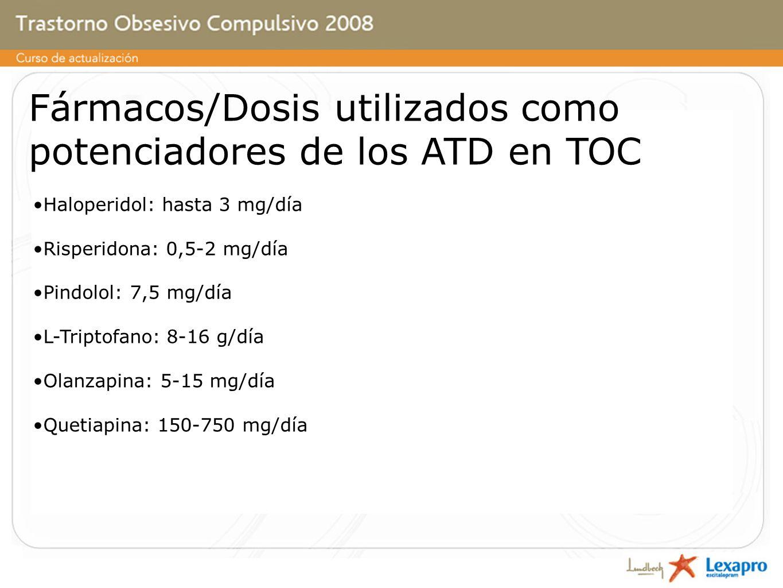 Fármacos/Dosis utilizados como potenciadores de los ATD en TOC Haloperidol: hasta 3 mg/día Risperidona: 0,5-2 mg/día Pindolol: 7,5 mg/día L-Triptofano: 8-16 g/día Olanzapina: 5-15 mg/día Quetiapina: 150-750 mg/día