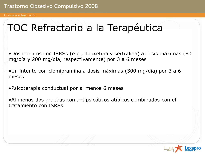 TOC Refractario a la Terapéutica Dos intentos con ISRSs (e.g., fluoxetina y sertralina) a dosis máximas (80 mg/día y 200 mg/día, respectivamente) por 3 a 6 meses Un intento con clomipramina a dosis máximas (300 mg/día) por 3 a 6 meses Psicoterapia conductual por al menos 6 meses Al menos dos pruebas con antipsicóticos atípicos combinados con el tratamiento con ISRSs