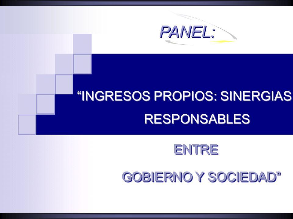 PANEL: GOBIERNO Y SOCIEDAD INGRESOS PROPIOS: SINERGIAS RESPONSABLESRESPONSABLES ENTREENTRE